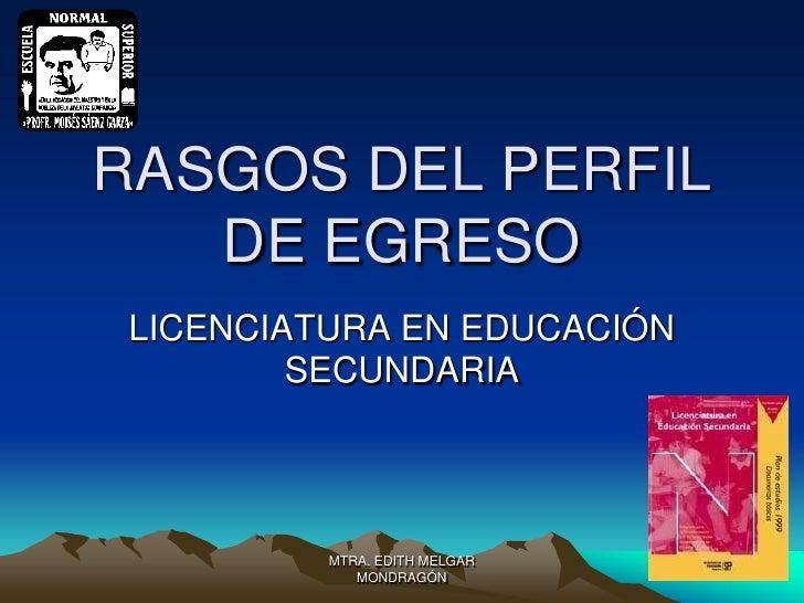 RASGOS DEL PERFIL   DE EGRESO LICENCIATURA EN EDUCACIÓN         SECUNDARIA          MTRA. EDITH MELGAR             MONDRAGÓN