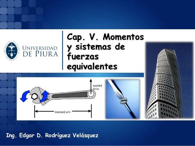 Ing. Edgar D. Rodríguez Velásquez  Cap. V. Momentos y sistemas de fuerzas equivalentes
