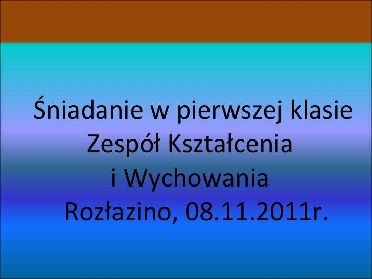 Śniadanie w pierwszej klasie Zespół Kształcenia  i Wychowania   Rozłazino, 08.11.2011r.