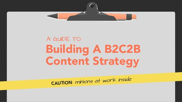 Building A B2C2B  Content Strategy A GUIDE TO: CAUTION: minions at work inside
