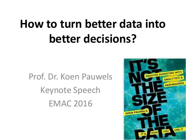 How to turn better data into better decisions? Prof. Dr. Koen Pauwels Keynote Speech EMAC 2016