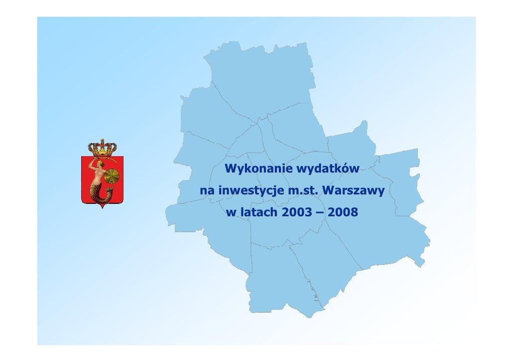 Wykonanie wydatków na inwestycje m.st. Warszawy    w latach 2003 – 2008