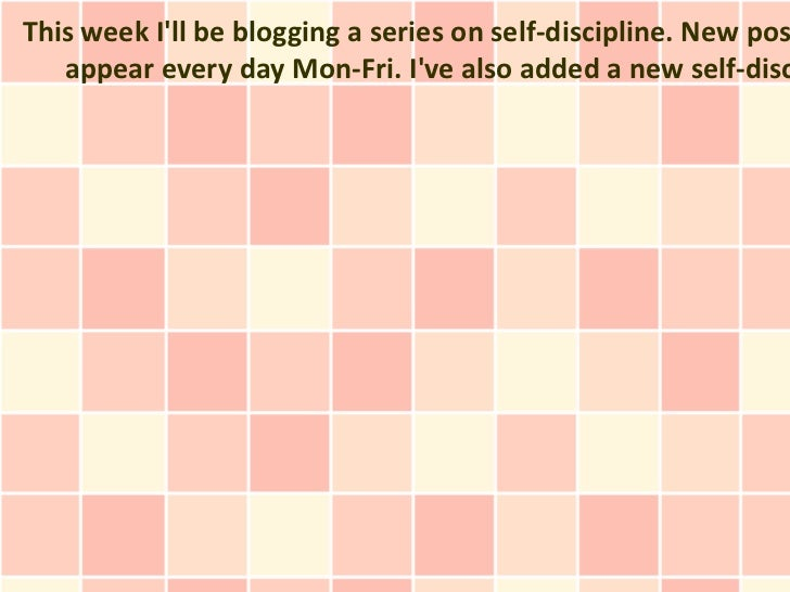 This week Ill be blogging a series on self-discipline. New pos   appear every day Mon-Fri. Ive also added a new self-disc