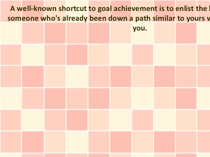 A well-known shortcut to goal achievement is to enlist the hsomeone whos already been down a path similar to yours w      ...