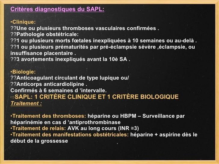 Critères diagnostiques du SAPL: • Clinique: ?? Une ou plusieurs thromboses vasculaires confirmées . ?? Pathologie obstétri...