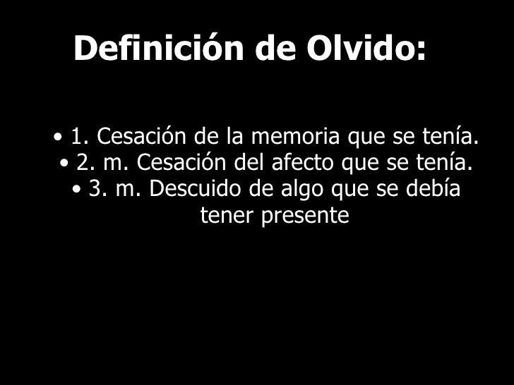 Definición de Olvido: <ul><ul><li>1. Cesación de la memoria que se tenía. </li></ul></ul><ul><ul><li>2. m. Cesación del af...