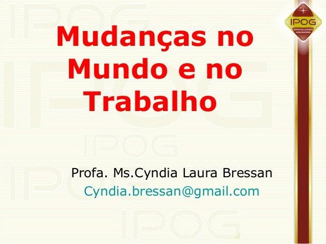 Mudanças noMundo e no TrabalhoProfa. Ms.Cyndia Laura Bressan  Cyndia.bressan@gmail.com