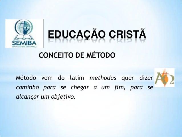 EDUCAÇÃO CRISTÃ Método vem do latim methodus quer dizer caminho para se chegar a um fim, para se alcançar um objetivo. CON...