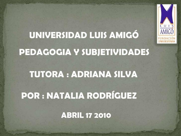 UNIVERSIDAD LUIS AMIGÓ <br />  PEDAGOGIA Y SUBJETIVIDADES<br />   POR : NATALIA RODRÍGUEZ<br /> TUTORA: ADRIANA SILVA <br ...