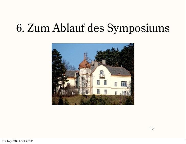 6. Zum Ablauf des Symposiums                                  35Freitag, 20. April 2012