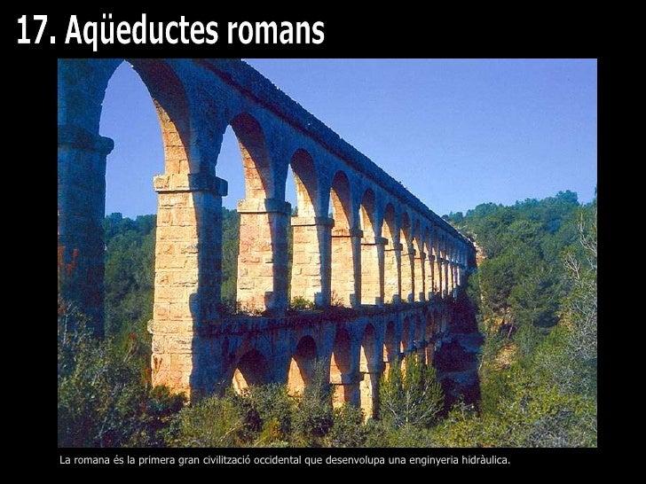 17. Aqüeductes romans La romana és la primera gran civilització occidental que desenvolupa una enginyeria hidràulica.