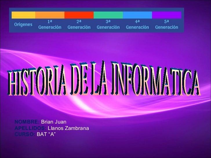 """HISTORIA DE LA INFORMATICA NOMBRE:  Brian Juan APELLIDOS:  Llanos Zambrana CURSO:  BAT """"A"""""""