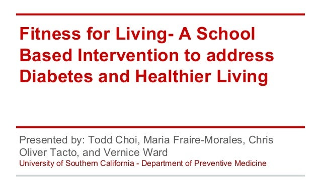 Fitness for Living- A School Based Intervention to address Diabetes and Healthier Living Presented by: Todd Choi, Maria Fr...