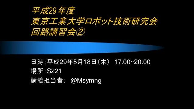 平成29年度 東京工業大学ロボット技術研究会 回路講習会② 日時:平成29年5月18日(木) 17:00~20:00 場所:S221 講義担当者: @Msymng