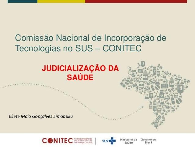 Comissão Nacional de Incorporação de Tecnologias no SUS – CONITEC JUDICIALIZAÇÃO DA SAÚDE Eliete Maia Gonçalves Simabuku