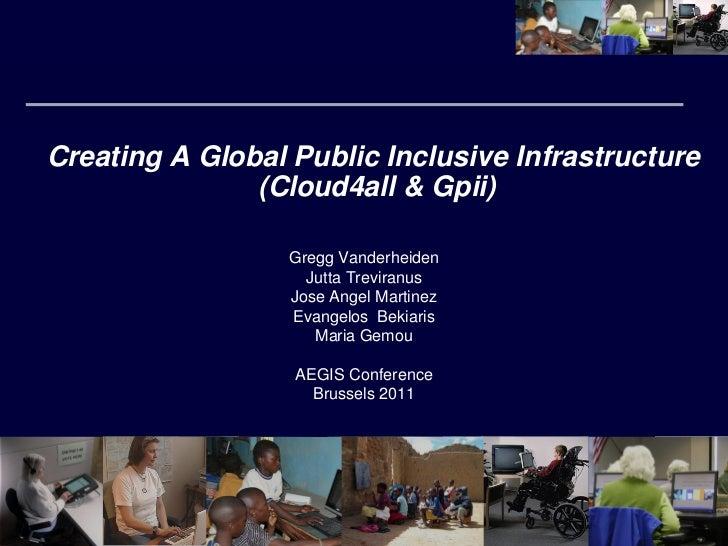Creating A Global Public Inclusive Infrastructure               (Cloud4all & Gpii)                  Gregg Vanderheiden    ...