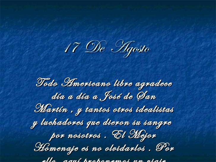 17 De Agosto Todo Americano libre agradece     día a día a José de SanMartín , y tantos otros idealistasy luchadores que d...