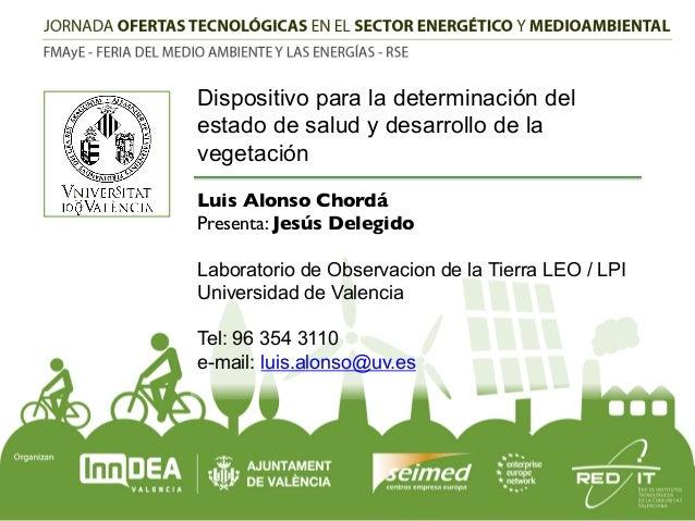 Dispositivo para la determinación del estado de salud y desarrollo de la vegetación Luis Alonso Chordá! Presenta: Jesús De...