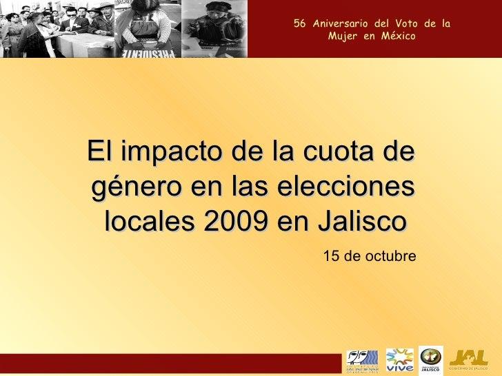 El impacto de la cuota de género en las elecciones locales 2009 en Jalisco  56  Aniversario  del  Voto  de  la  Mujer  en ...