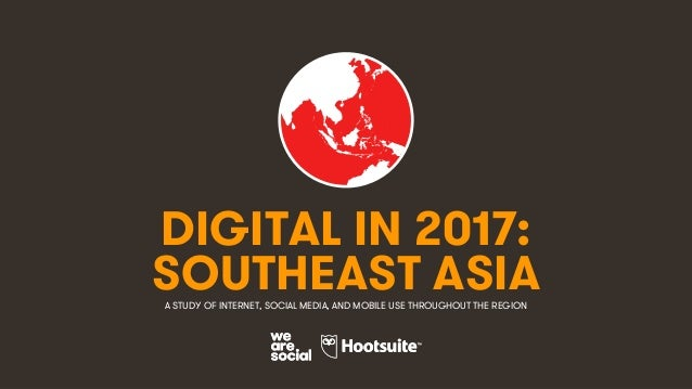 1 DIGITAL IN 2017: A STUDY OF INTERNET, SOCIAL MEDIA, AND MOBILE USE THROUGHOUT THE REGION SOUTHEAST ASIA