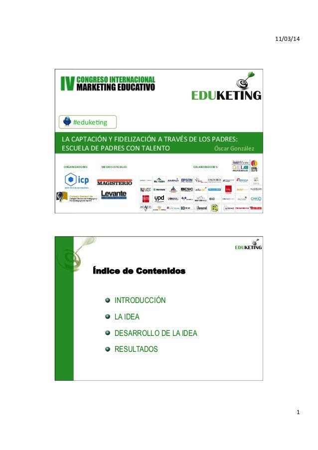 11/03/14   1   ORGANIZ   #eduke3ng   LA  CAPTACIÓN  Y  FIDELIZACIÓN  A  TRAVÉS  DE  LOS  PADRES: ...