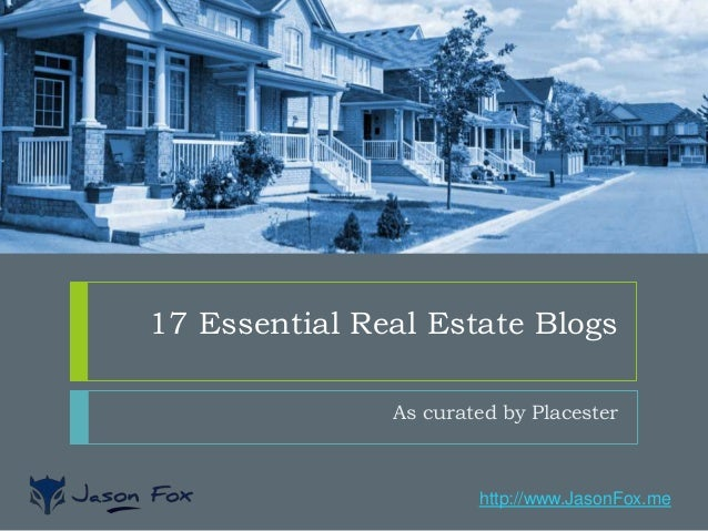 http://www.JasonFox.me 17 Essential Real Estate Blogs As curated by Placester