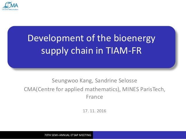 70TH SEMI-ANNUAL ETSAP MEETING Development of the bioenergy supply chain in TIAM-FR Seungwoo Kang, Sandrine Selosse CMA(Ce...