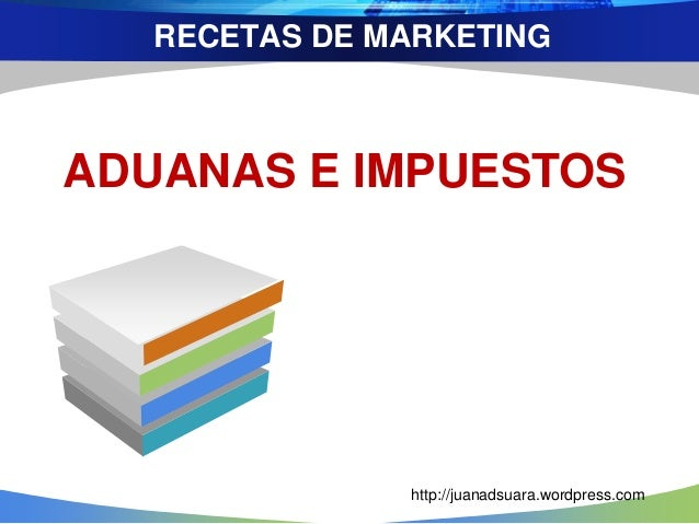 RECETAS DE MARKETING ADUANAS E IMPUESTOS http://juanadsuara.wordpress.com