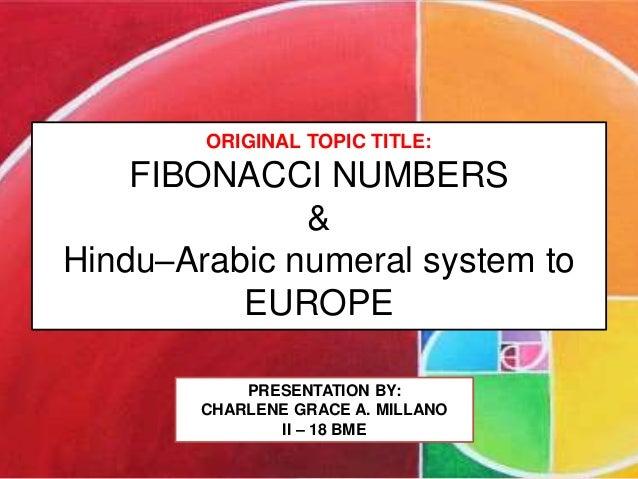 ORIGINAL TOPIC TITLE: FIBONACCI NUMBERS & Hindu–Arabic numeral system to EUROPE PRESENTATION BY: CHARLENE GRACE A. MILLANO...