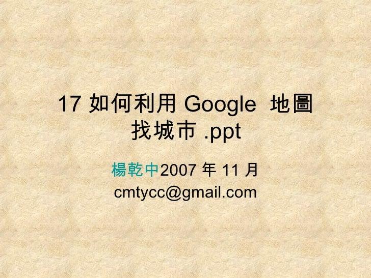 17 如何利用 Google  地圖 找城市 .ppt 楊乾中 2007 年 11 月  [email_address]