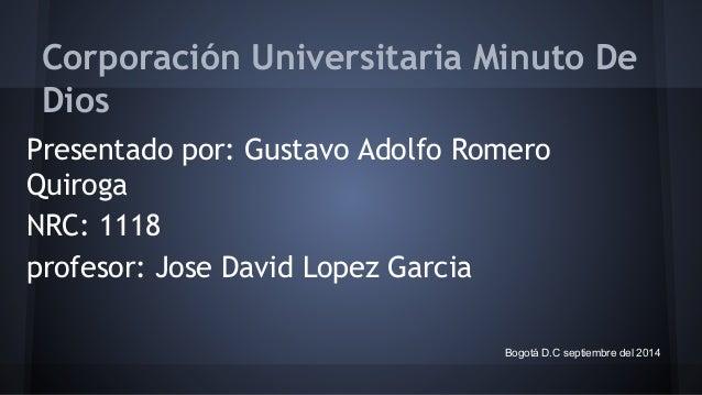 Corporación Universitaria Minuto De  Dios  Presentado por: Gustavo Adolfo Romero  Quiroga  NRC: 1118  profesor: Jose David...