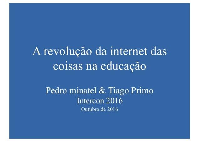 A revolução da internet das coisas na educação Pedro minatel & Tiago Primo Intercon 2016 Outubro de 2016