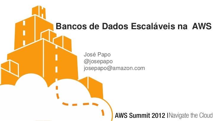 Bancos de Dados Escaláveis na AWS     José Papo     @josepapo     josepapo@amazon.com