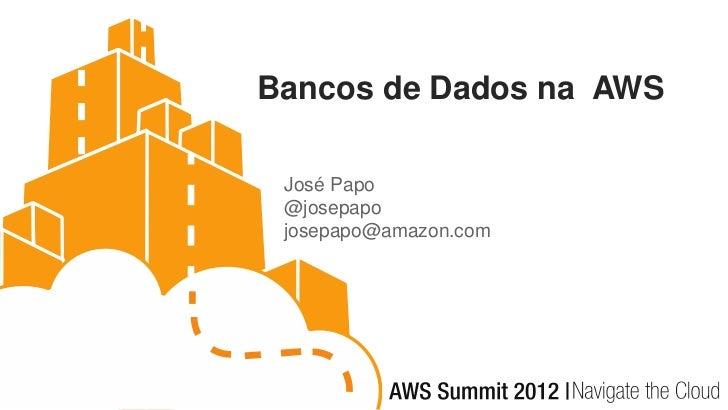 Bancos de Dados na AWS José Papo @josepapo josepapo@amazon.com
