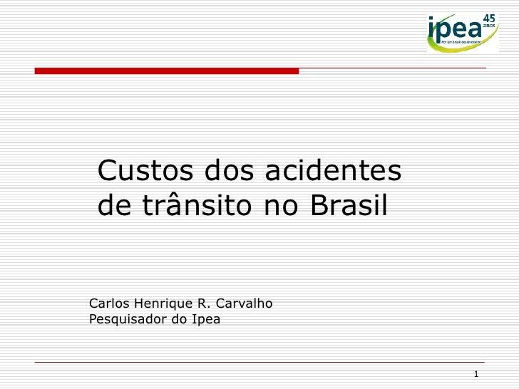 Custos dos acidentes de trânsito no BrasilCarlos Henrique R. CarvalhoPesquisador do Ipea                              1