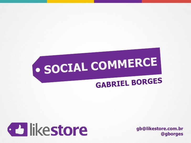 SOCIAL CO MME RC E        GABR IEL BORGES                 gb@likestore.com.br                           @gborges