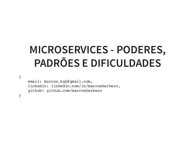 MICROSERVICES - PODERES, PADRÕES E DIFICULDADES { email: marcos.hgb@gmail.com, linkedin: linkedin.com/in/marcosbarbero, gi...