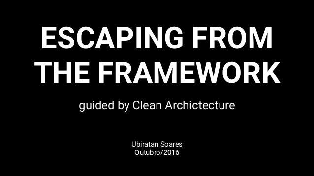ESCAPING FROM THE FRAMEWORK guided by Clean Archictecture Ubiratan Soares Outubro/2016