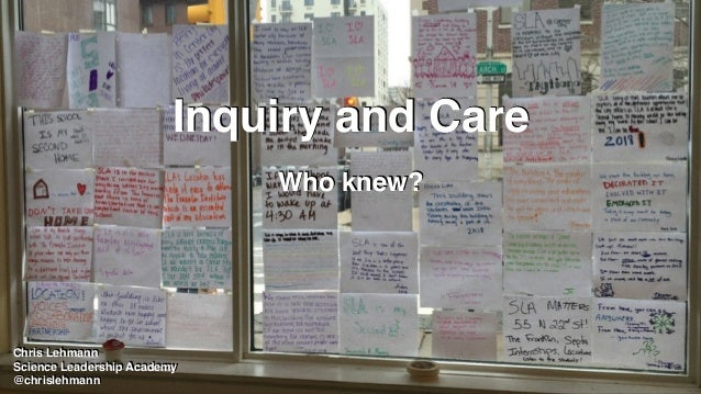 Inquiry and Care Who knew? Chris Lehmann Science Leadership Academy @chrislehmann