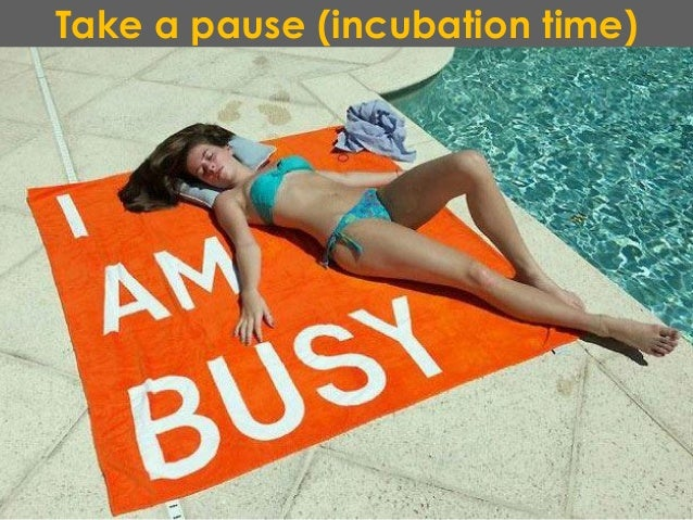 Take a pause (incubation time)