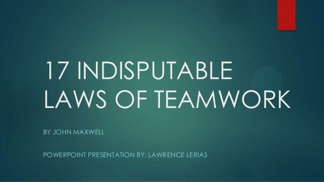 17 INDISPUTABLE LAWS OF TEAMWORK BY JOHN MAXWELL POWERPOINT PRESENTATION BY: LAWRENCE LERIAS