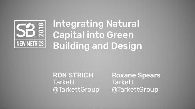 Integrating Natural Capital into Green Building and Design RON STRICH Tarkett @TarkettGroup Roxane Spears Tarkett @Tarkett...