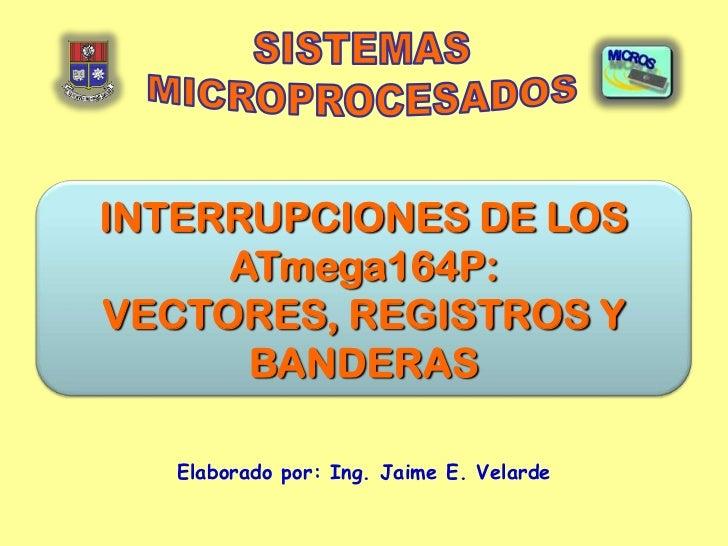 INTERRUPCIONES DE LOS     ATmega164P:VECTORES, REGISTROS Y      BANDERAS   Elaborado por: Ing. Jaime E. Velarde