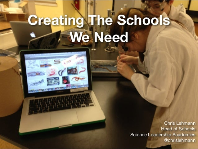 Creating The Schools We Need Chris Lehmann  Head of Schools  Science Leadership Academies  @chrislehmann
