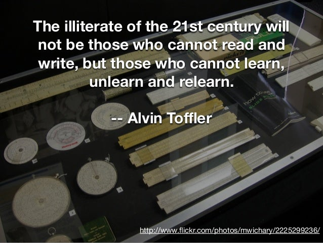 http://www.flickr.com/photos/mwichary/2225299236/ The illiterate of the 21st century will not be those who cannot read and ...