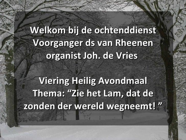 """Welkom bij de ochtenddienst Voorganger ds van Rheenen organist Joh. de Vries  Viering Heilig Avondmaal Thema: """"Zie het Lam..."""