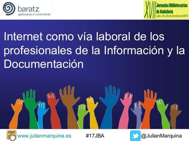 Internet como vía laboral de los profesionales de la Información y la Documentación  www.julianmarquina.es  #17JBA  @Julia...