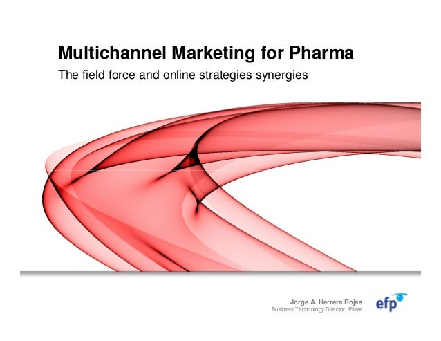 Multichannel Marketing for Pharma The field force and online strategies synergies Jorge A. Herrera Rojas Business Technolo...