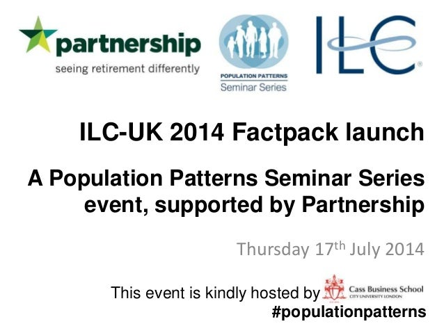 ILC-UK 2014 Factpack launch A Population Patterns Seminar Series event, supported by Partnership Thursday 17th July 2014 T...