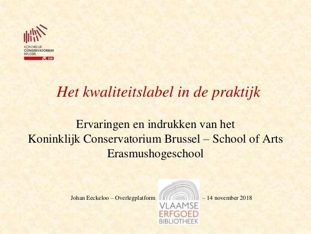 Het kwaliteitslabel in de praktijk Ervaringen en indrukken van het Koninklijk Conservatorium Brussel – School of Arts Eras...